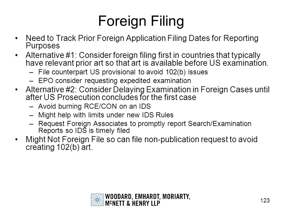 123 Foreign Filing Need to Track Prior Foreign Application Filing Dates for Reporting Purposes Alternative #1: Consider foreign filing first in countr