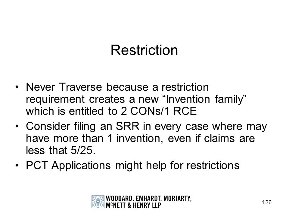 126 Restriction Never Traverse because a restriction requirement creates a new Invention family which is entitled to 2 CONs/1 RCE Consider filing an S