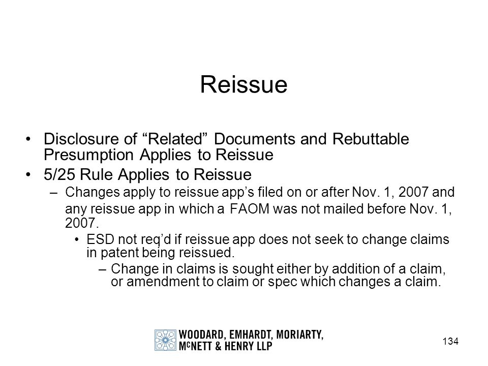 134 Reissue Disclosure of Related Documents and Rebuttable Presumption Applies to Reissue 5/25 Rule Applies to Reissue –Changes apply to reissue apps