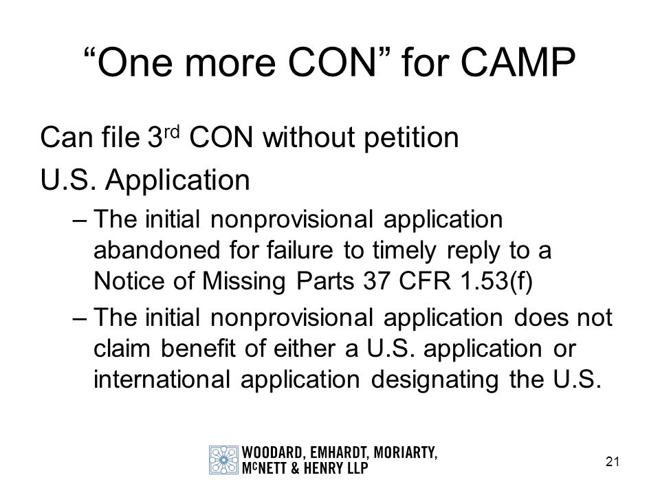 21 One more CON for CAMP Can file 3 rd CON without petition U.S. Application –The initial nonprovisional application abandoned for failure to timely r