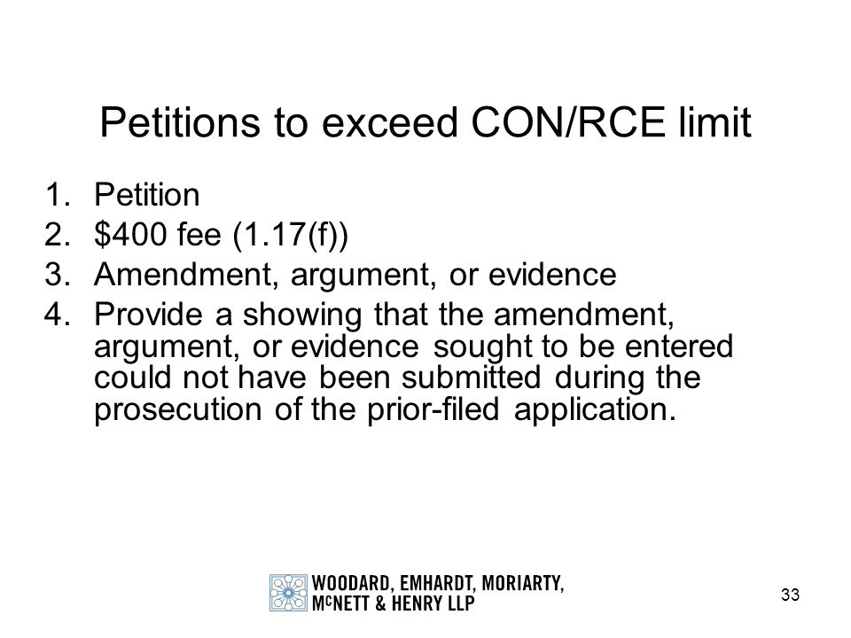 33 Petitions to exceed CON/RCE limit 1.Petition 2.$400 fee (1.17(f)) 3.Amendment, argument, or evidence 4.Provide a showing that the amendment, argume