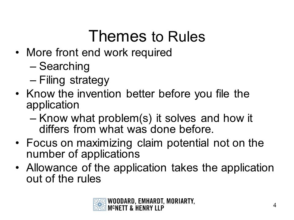 4 Themes to Rules More front end work required –Searching –Filing strategy Know the invention better before you file the application –Know what proble