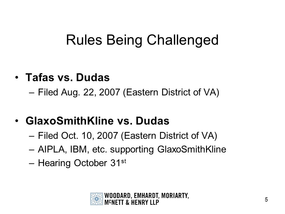 5 Rules Being Challenged Tafas vs. Dudas –Filed Aug. 22, 2007 (Eastern District of VA) GlaxoSmithKline vs. Dudas –Filed Oct. 10, 2007 (Eastern Distric