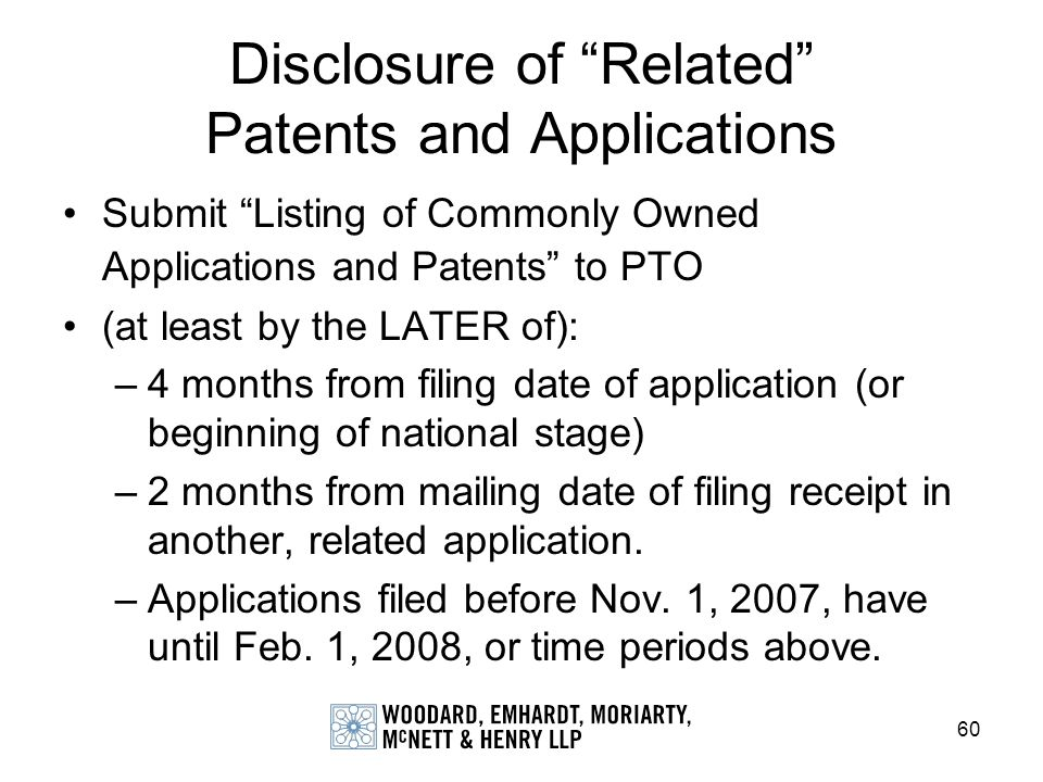 60 Disclosure of Related Patents and Applications Submit Listing of Commonly Owned Applications and Patents to PTO (at least by the LATER of): –4 mont