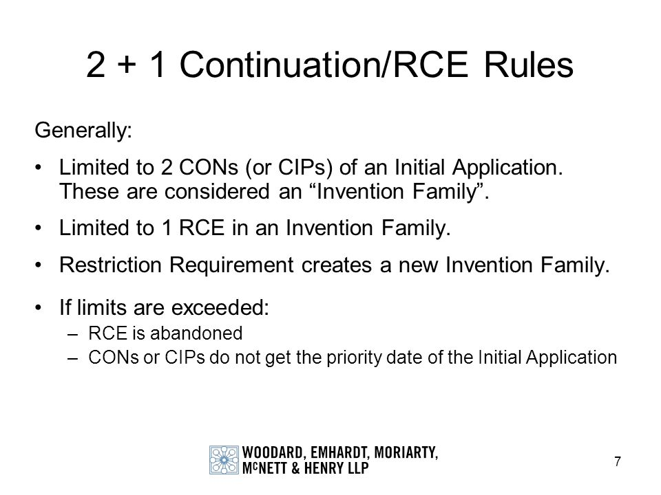 7 Generally: Limited to 2 CONs (or CIPs) of an Initial Application. These are considered an Invention Family. Limited to 1 RCE in an Invention Family.