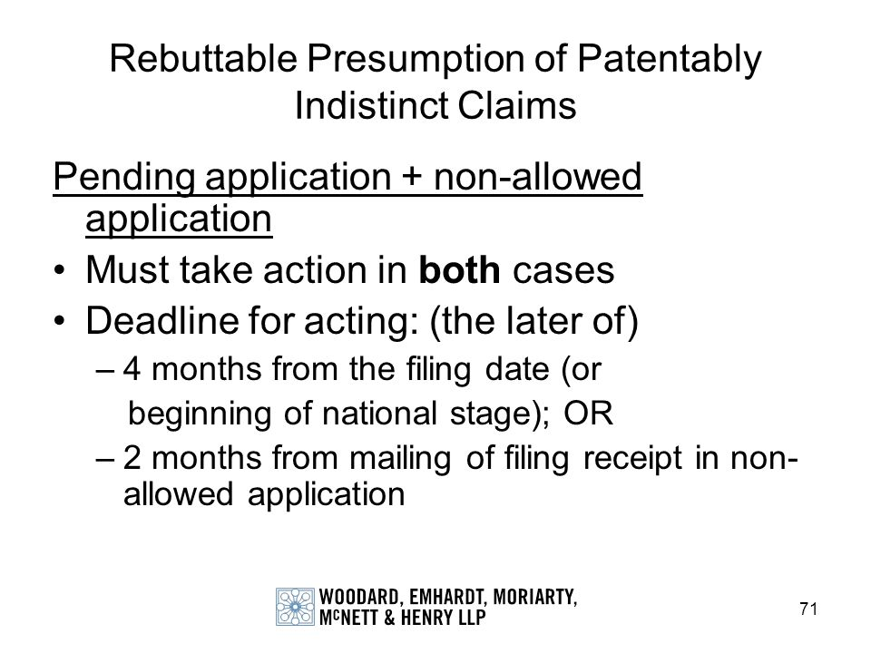 71 Rebuttable Presumption of Patentably Indistinct Claims Pending application + non-allowed application Must take action in both cases Deadline for ac