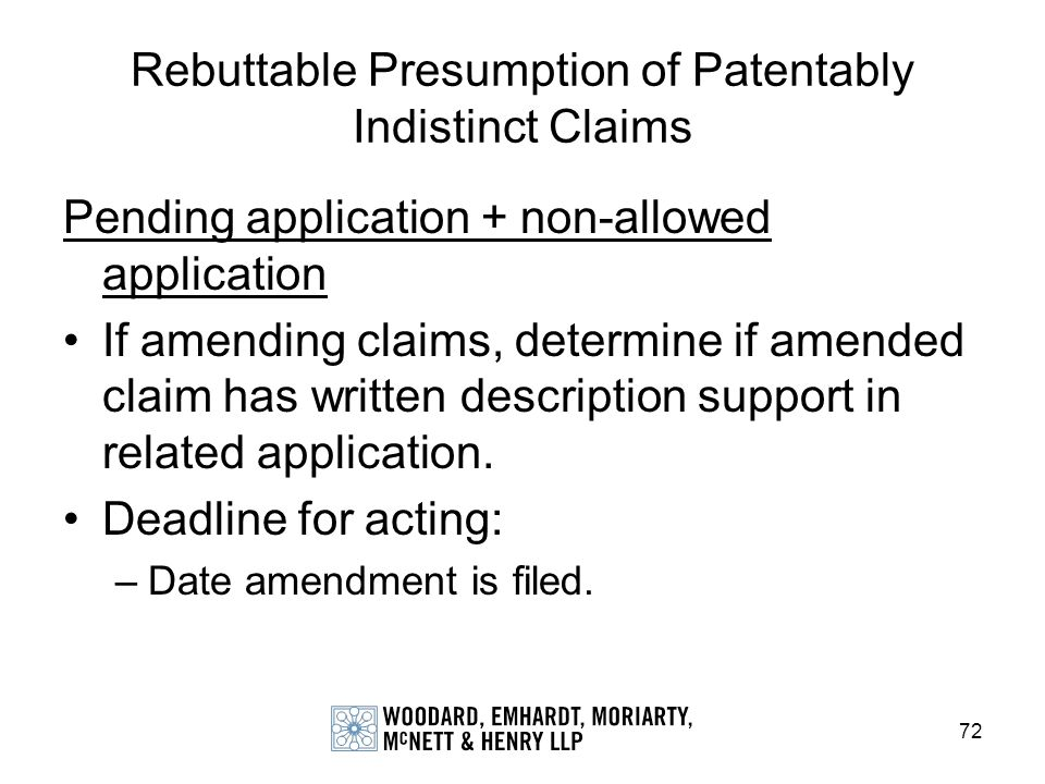 72 Rebuttable Presumption of Patentably Indistinct Claims Pending application + non-allowed application If amending claims, determine if amended claim