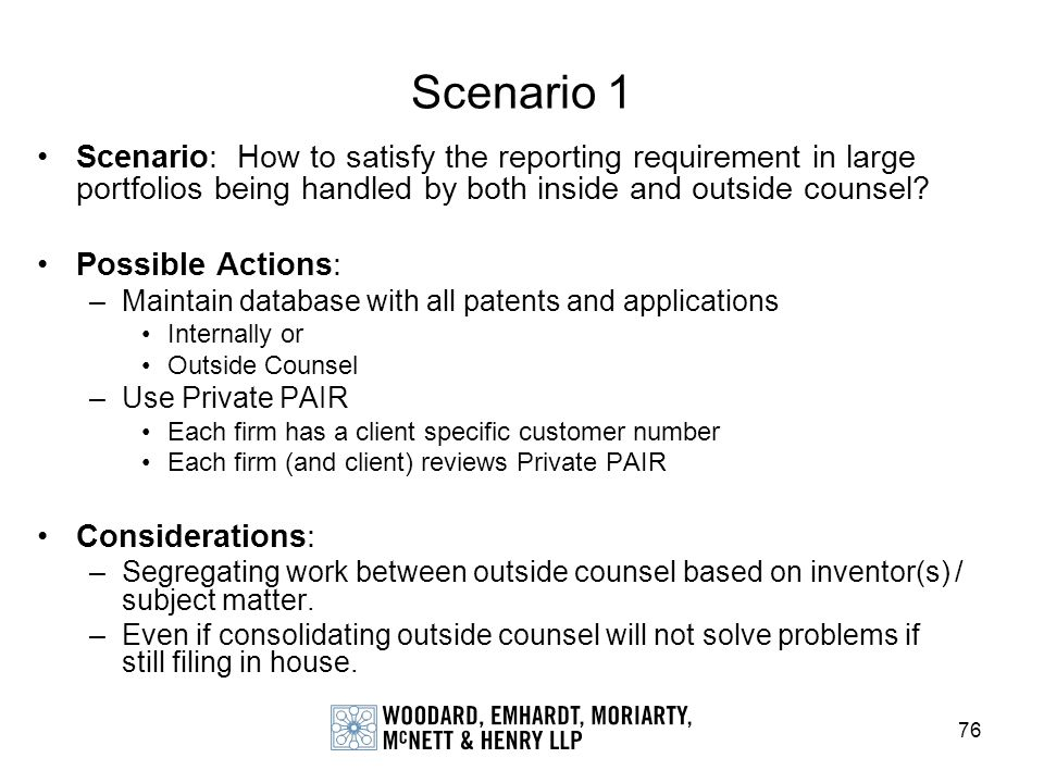 76 Scenario 1 Scenario: How to satisfy the reporting requirement in large portfolios being handled by both inside and outside counsel? Possible Action