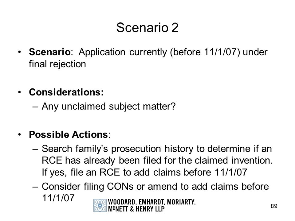 89 Scenario 2 Scenario: Application currently (before 11/1/07) under final rejection Considerations: –Any unclaimed subject matter? Possible Actions: