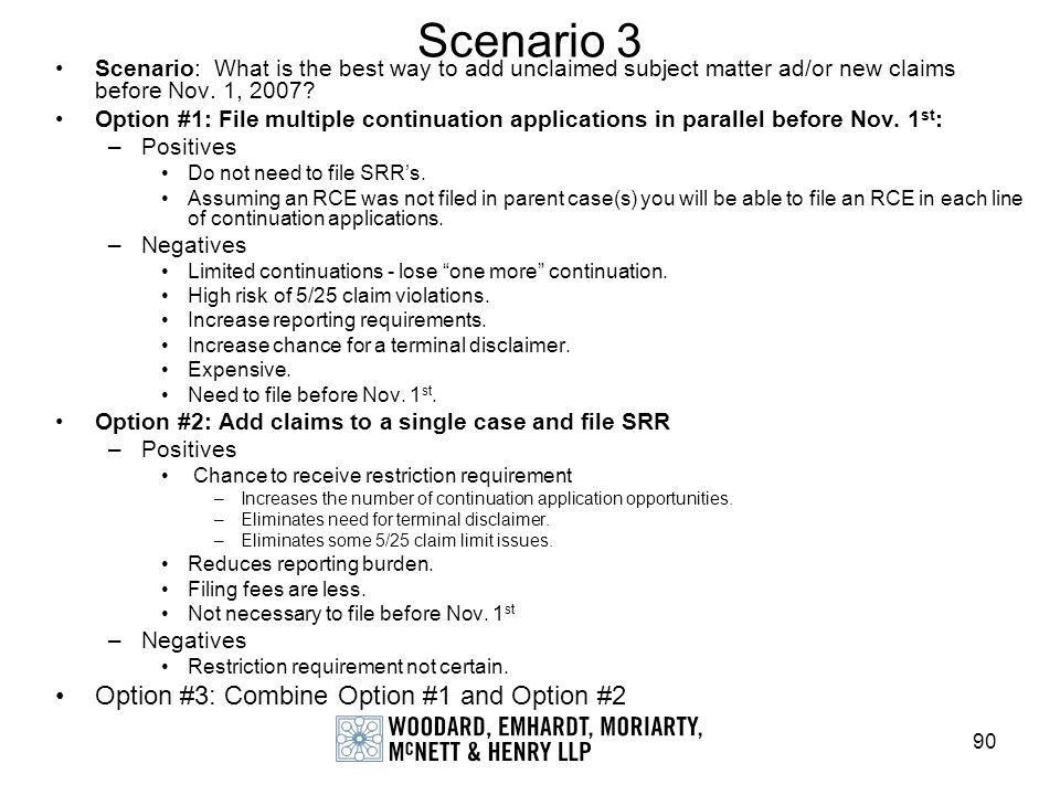 90 Scenario 3 Scenario: What is the best way to add unclaimed subject matter ad/or new claims before Nov. 1, 2007? Option #1: File multiple continuati