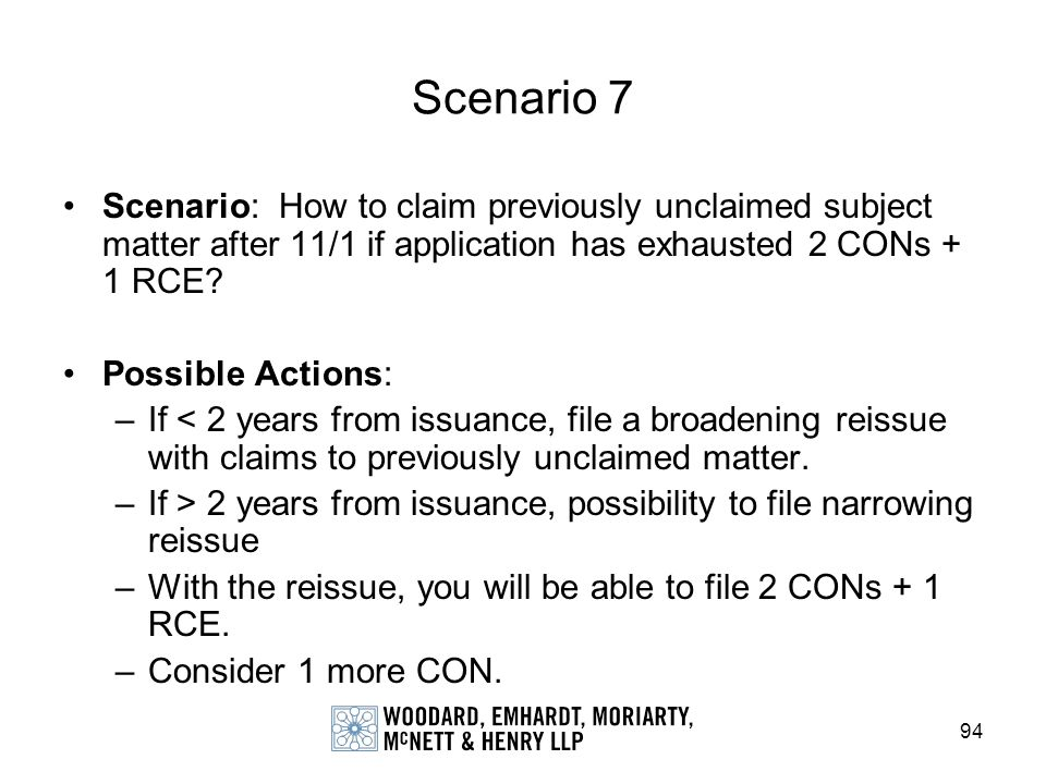 94 Scenario 7 Scenario: How to claim previously unclaimed subject matter after 11/1 if application has exhausted 2 CONs + 1 RCE? Possible Actions: –If