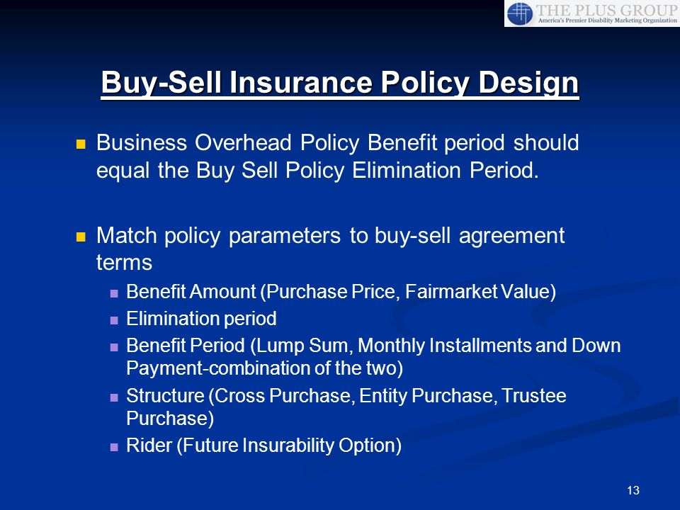13 Business Overhead Policy Benefit period should equal the Buy Sell Policy Elimination Period. Match policy parameters to buy-sell agreement terms Be