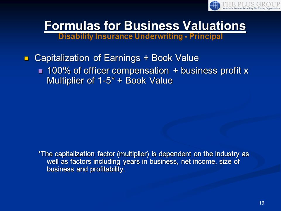 19 Capitalization of Earnings + Book Value Capitalization of Earnings + Book Value 100% of officer compensation + business profit x Multiplier of 1-5*