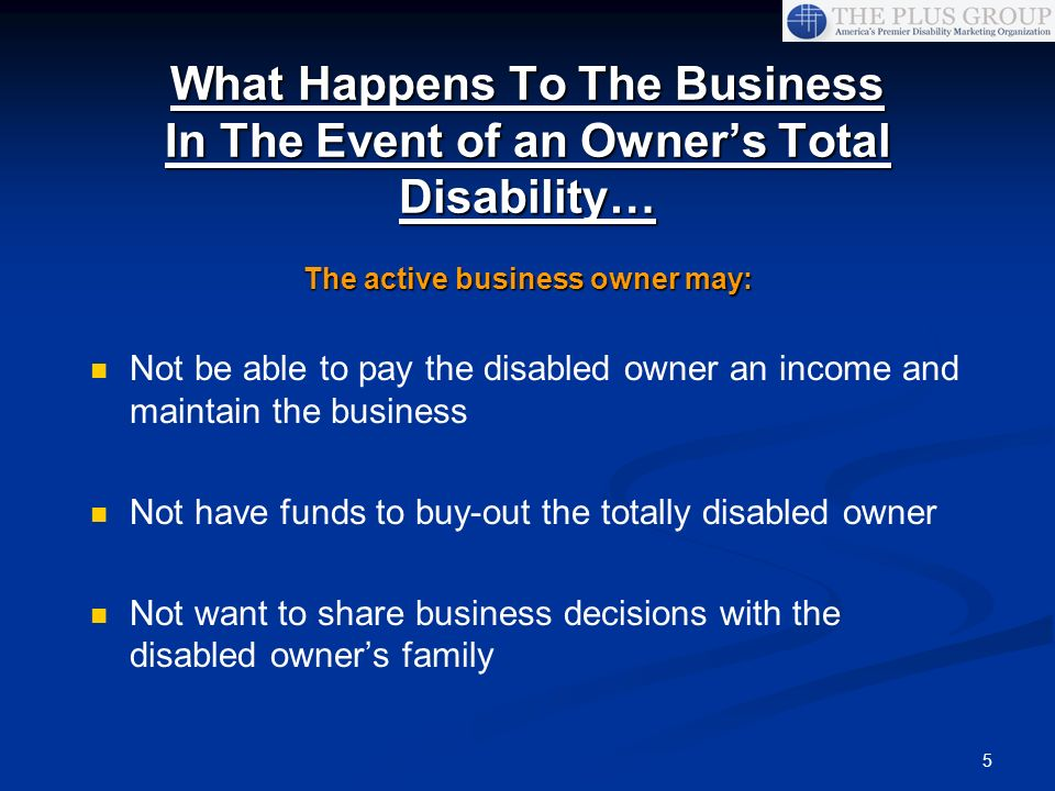 5 What Happens To The Business In The Event of an Owners Total Disability… The active business owner may: Not be able to pay the disabled owner an inc