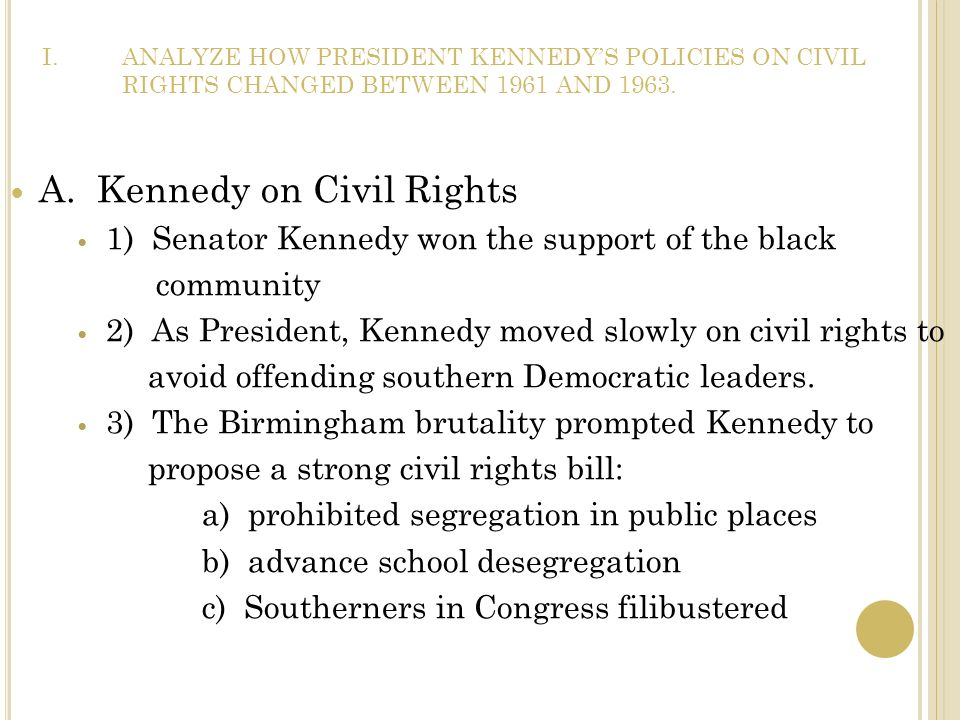 I.ANALYZE HOW PRESIDENT KENNEDYS POLICIES ON CIVIL RIGHTS CHANGED BETWEEN 1961 AND 1963. A. Kennedy on Civil Rights 1) Senator Kennedy won the support