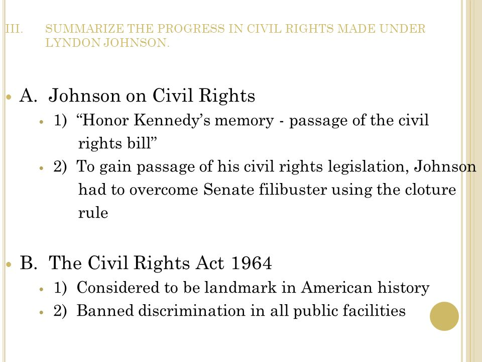III.SUMMARIZE THE PROGRESS IN CIVIL RIGHTS MADE UNDER LYNDON JOHNSON. A. Johnson on Civil Rights 1) Honor Kennedys memory - passage of the civil right