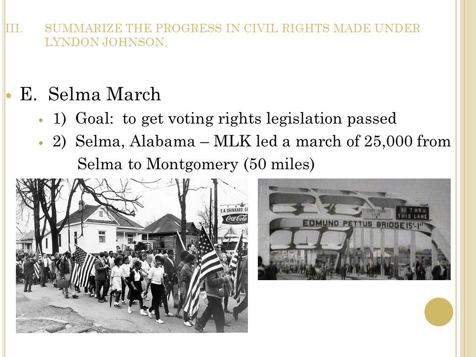 III.SUMMARIZE THE PROGRESS IN CIVIL RIGHTS MADE UNDER LYNDON JOHNSON. E. Selma March 1) Goal: to get voting rights legislation passed 2) Selma, Alabam
