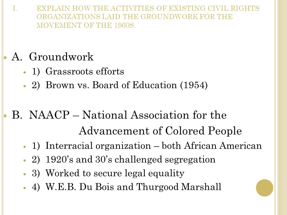 I.EXPLAIN HOW THE ACTIVITIES OF EXISTING CIVIL RIGHTS ORGANIZATIONS LAID THE GROUNDWORK FOR THE MOVEMENT OF THE 1960S. A. Groundwork 1) Grassroots eff