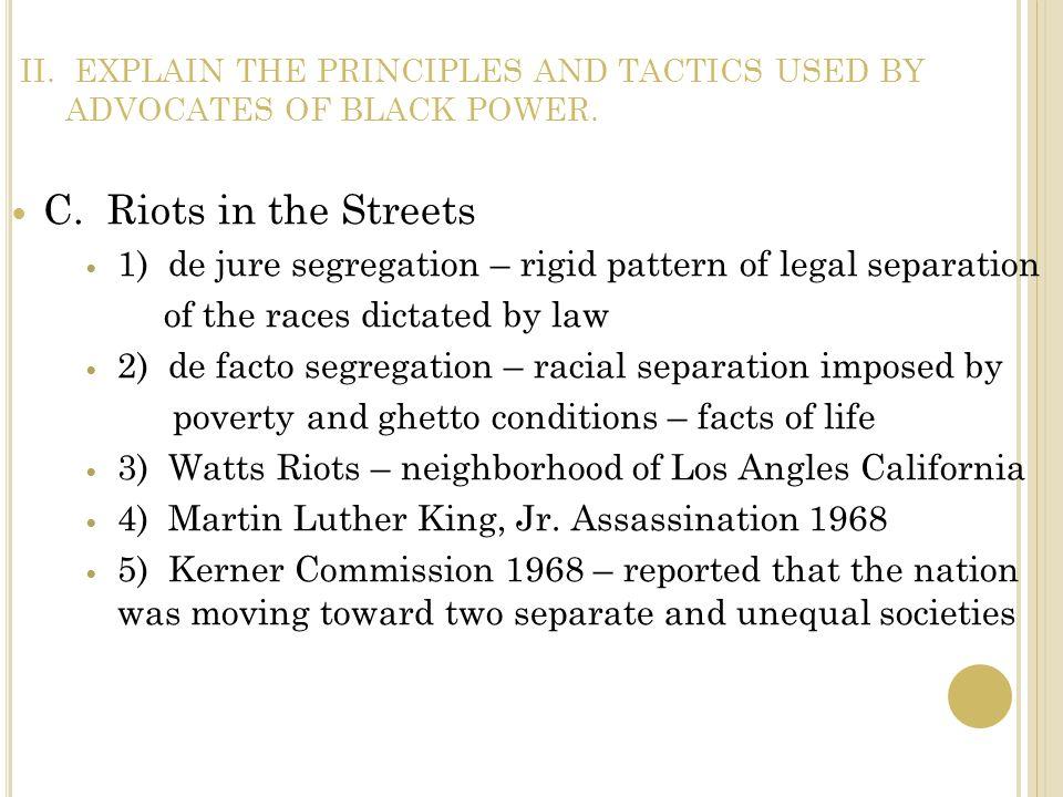 II. EXPLAIN THE PRINCIPLES AND TACTICS USED BY ADVOCATES OF BLACK POWER. C. Riots in the Streets 1) de jure segregation – rigid pattern of legal separ