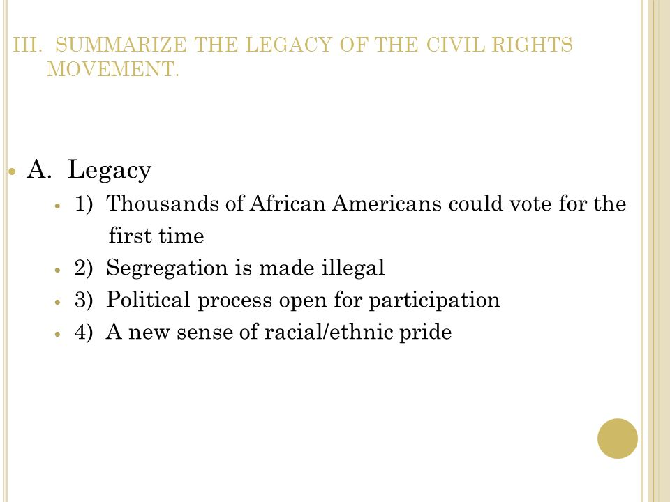 III. SUMMARIZE THE LEGACY OF THE CIVIL RIGHTS MOVEMENT. A. Legacy 1) Thousands of African Americans could vote for the first time 2) Segregation is ma