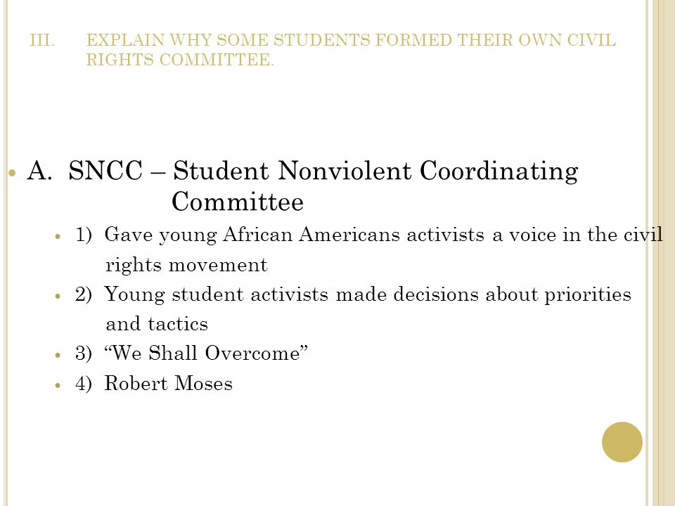 III.EXPLAIN WHY SOME STUDENTS FORMED THEIR OWN CIVIL RIGHTS COMMITTEE. A. SNCC – Student Nonviolent Coordinating Committee 1) Gave young African Ameri