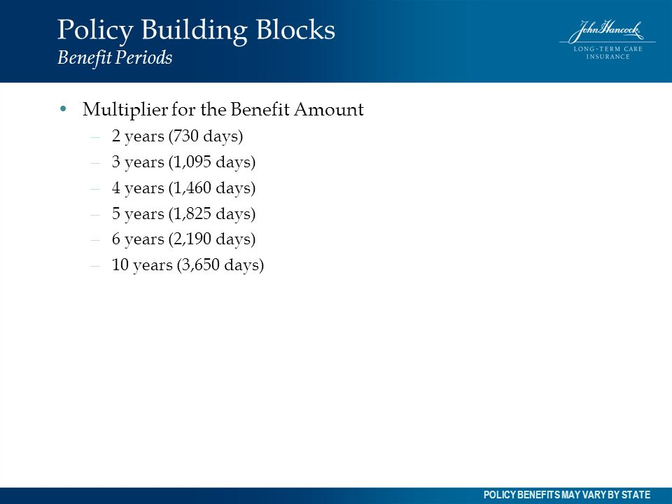 Policy Building Blocks Benefit Periods Multiplier for the Benefit Amount – 2 years (730 days) – 3 years (1,095 days) – 4 years (1,460 days) – 5 years
