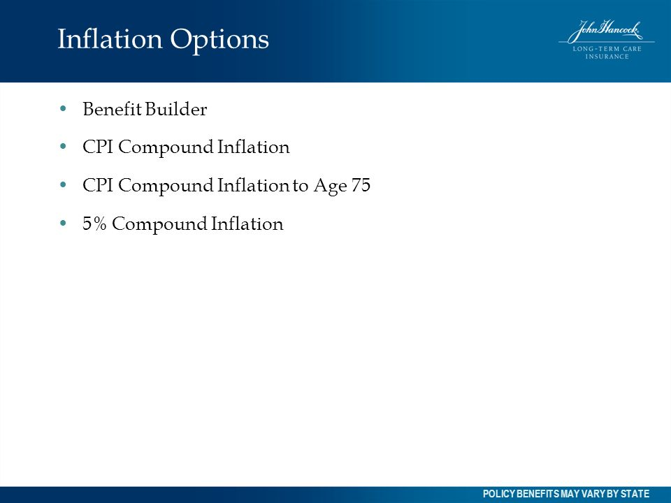Inflation Options Benefit Builder CPI Compound Inflation CPI Compound Inflation to Age 75 5% Compound Inflation POLICY BENEFITS MAY VARY BY STATE