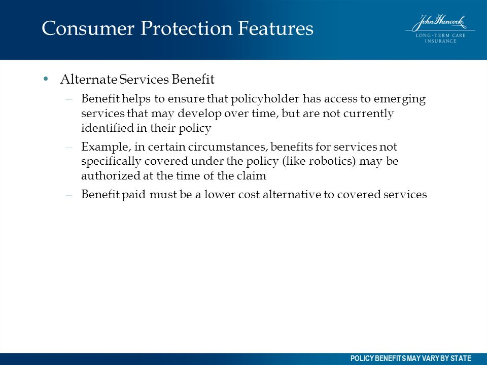 Consumer Protection Features Alternate Services Benefit – Benefit helps to ensure that policyholder has access to emerging services that may develop o