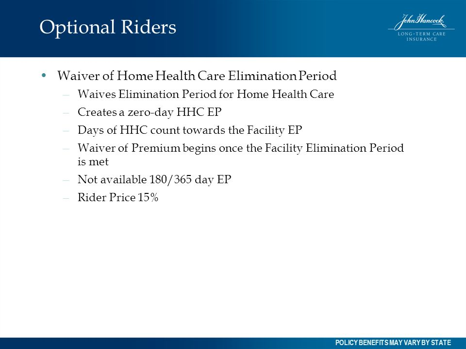 Optional Riders Waiver of Home Health Care Elimination Period – Waives Elimination Period for Home Health Care – Creates a zero-day HHC EP – Days of H
