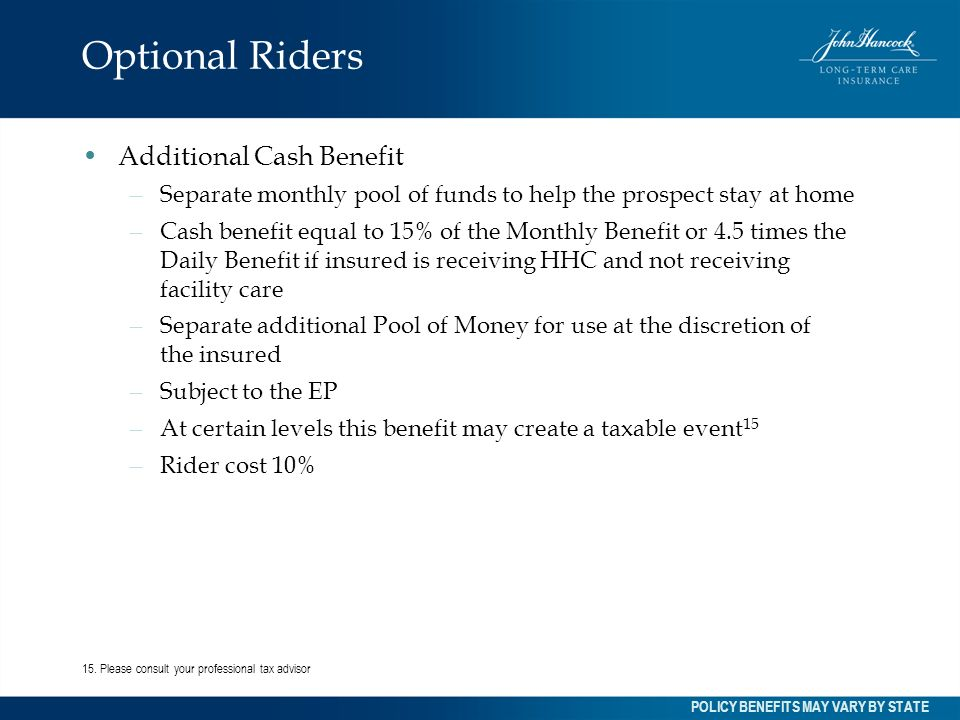 Optional Riders Additional Cash Benefit – Separate monthly pool of funds to help the prospect stay at home – Cash benefit equal to 15% of the Monthly