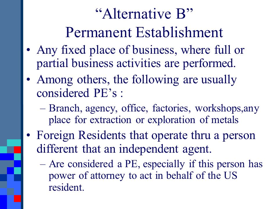 Alternative B Permanent Establishment Any fixed place of business, where full or partial business activities are performed. Among others, the followin