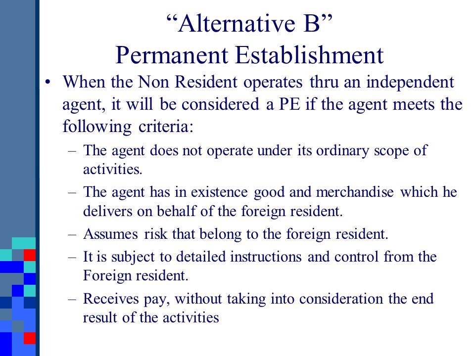 When the Non Resident operates thru an independent agent, it will be considered a PE if the agent meets the following criteria: –The agent does not op