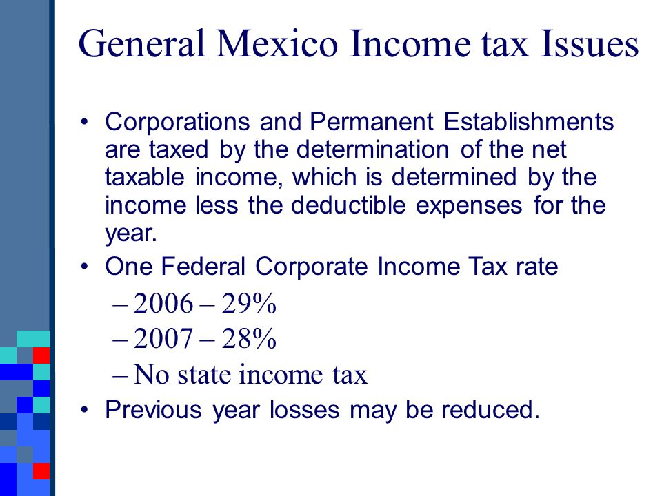 General Mexico Income tax Issues Corporations and Permanent Establishments are taxed by the determination of the net taxable income, which is determin