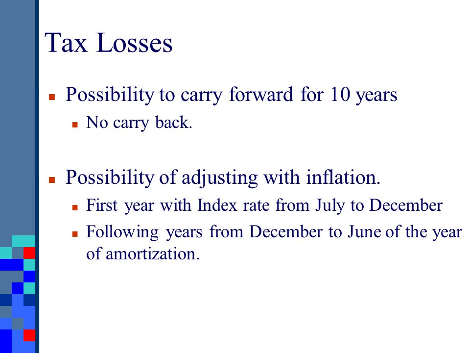 Tax Losses Possibility to carry forward for 10 years No carry back. Possibility of adjusting with inflation. First year with Index rate from July to D