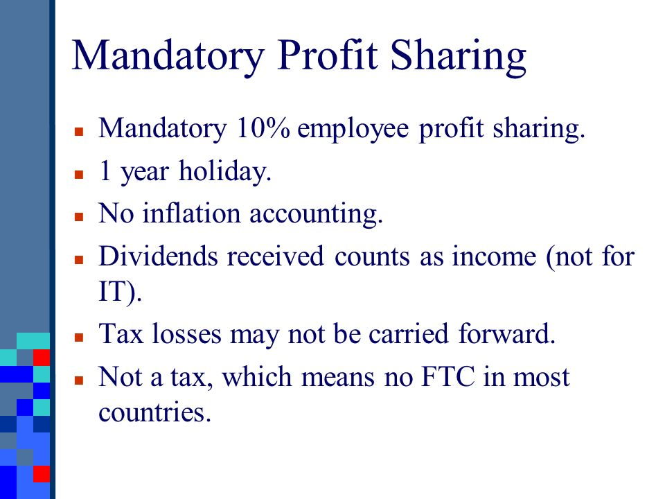 Mandatory Profit Sharing Mandatory 10% employee profit sharing. 1 year holiday. No inflation accounting. Dividends received counts as income (not for