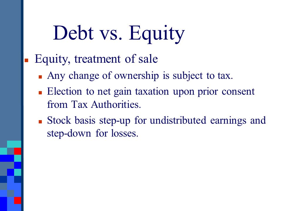 Debt vs. Equity Equity, treatment of sale Any change of ownership is subject to tax. Election to net gain taxation upon prior consent from Tax Authori