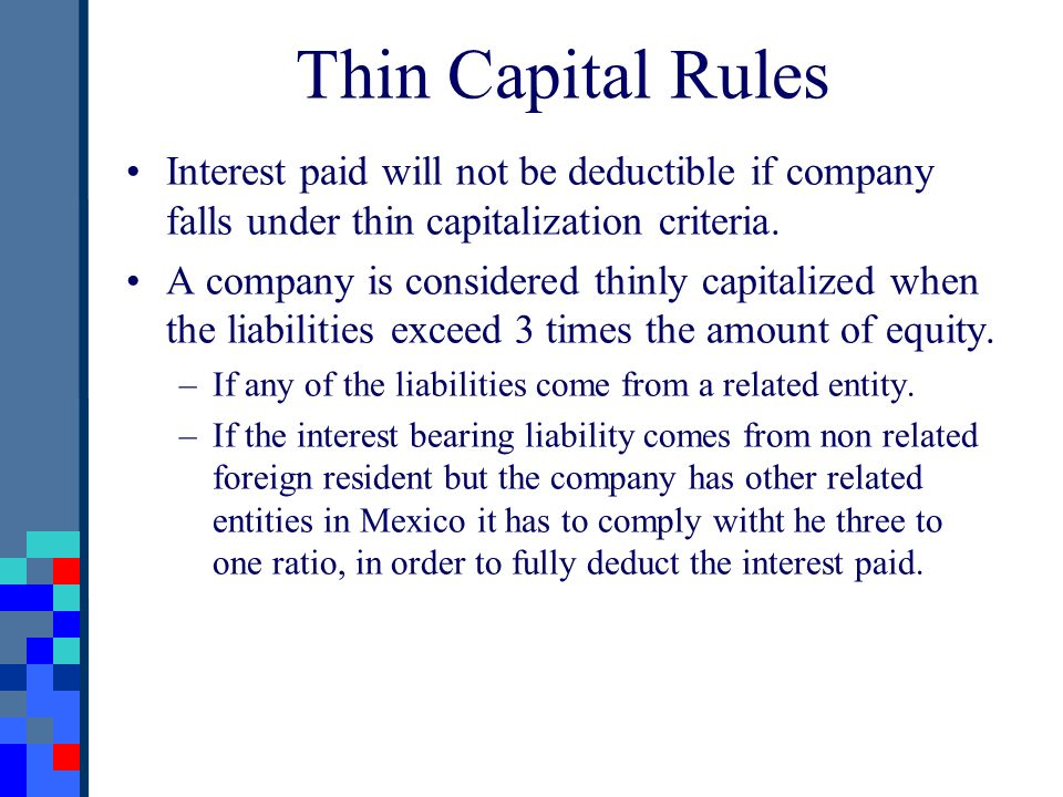 Thin Capital Rules Interest paid will not be deductible if company falls under thin capitalization criteria. A company is considered thinly capitalize