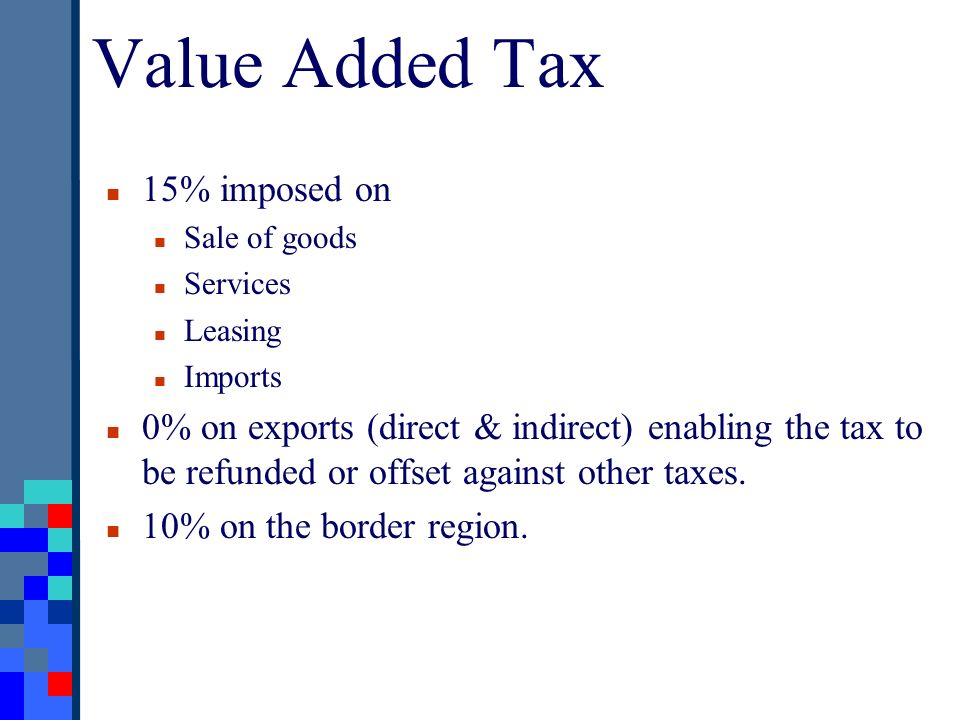 Value Added Tax 15% imposed on Sale of goods Services Leasing Imports 0% on exports (direct & indirect) enabling the tax to be refunded or offset agai