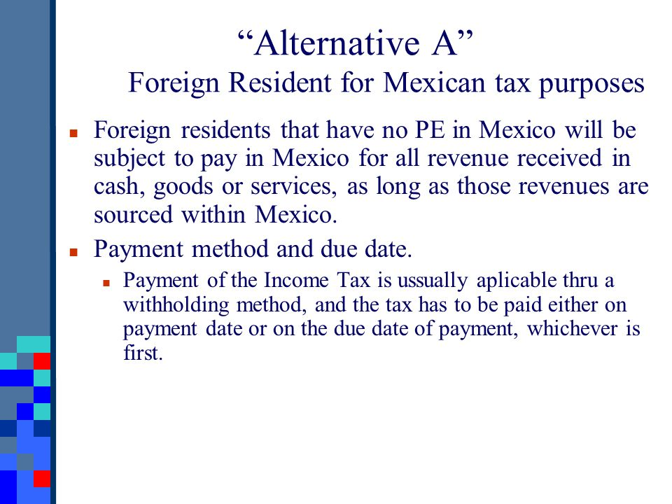 Alternative A Foreign Resident for Mexican tax purposes Foreign residents that have no PE in Mexico will be subject to pay in Mexico for all revenue received in cash, goods or services, as long as those revenues are sourced within Mexico.
