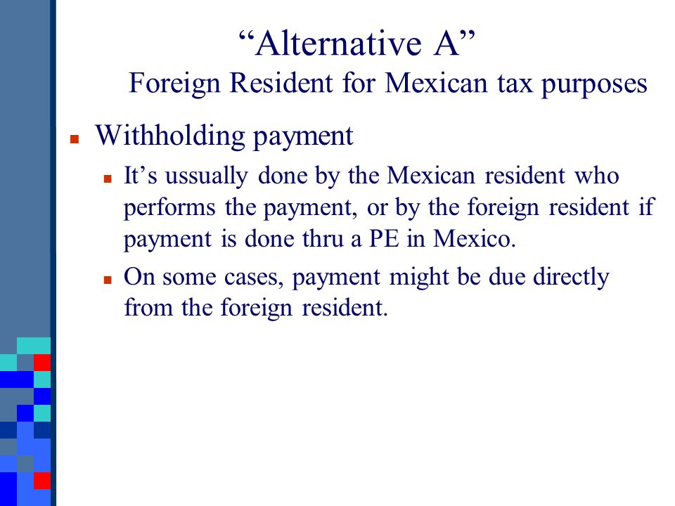 Alternative A Foreign Resident for Mexican tax purposes Withholding payment Its ussually done by the Mexican resident who performs the payment, or by