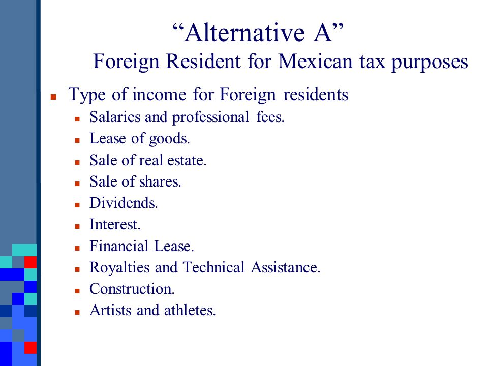 Alternative A Foreign Resident for Mexican tax purposes Type of income for Foreign residents Salaries and professional fees. Lease of goods. Sale of r