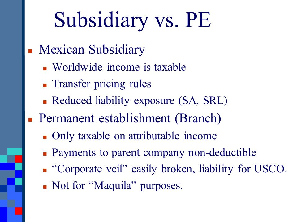 Subsidiary vs. PE Mexican Subsidiary Worldwide income is taxable Transfer pricing rules Reduced liability exposure (SA, SRL) Permanent establishment (