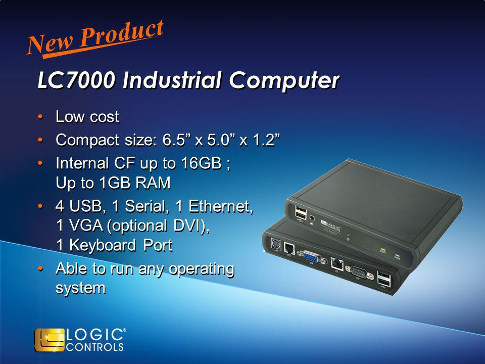 New Product LC7000 Industrial Computer Low cost Compact size: 6.5 x 5.0 x 1.2 Internal CF up to 16GB ; Up to 1GB RAM 4 USB, 1 Serial, 1 Ethernet, 1 VGA (optional DVI), 1 Keyboard Port Able to run any operating system Low cost Compact size: 6.5 x 5.0 x 1.2 Internal CF up to 16GB ; Up to 1GB RAM 4 USB, 1 Serial, 1 Ethernet, 1 VGA (optional DVI), 1 Keyboard Port Able to run any operating system