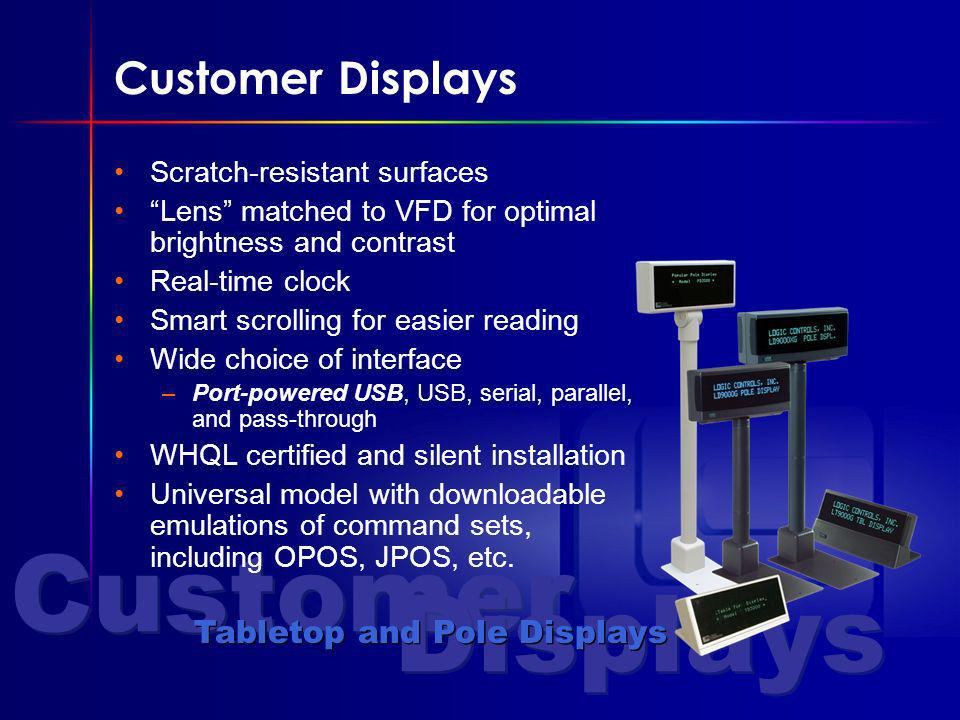 Customer Displays Tabletop and Pole Displays Customer Displays Scratch-resistant surfaces Lens matched to VFD for optimal brightness and contrast Real-time clock Smart scrolling for easier reading Wide choice of interface –Port-powered USB, USB, serial, parallel, and pass-through WHQL certified and silent installation Universal model with downloadable emulations of command sets, including OPOS, JPOS, etc.