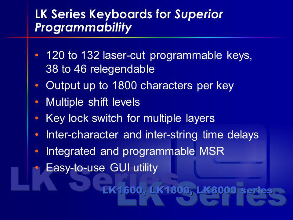 LK Series LK1600, LK1800, LK8000 series LK Series Keyboards for Superior Programmability 120 to 132 laser-cut programmable keys, 38 to 46 relegendable Output up to 1800 characters per key Multiple shift levels Key lock switch for multiple layers Inter-character and inter-string time delays Integrated and programmable MSR Easy-to-use GUI utility