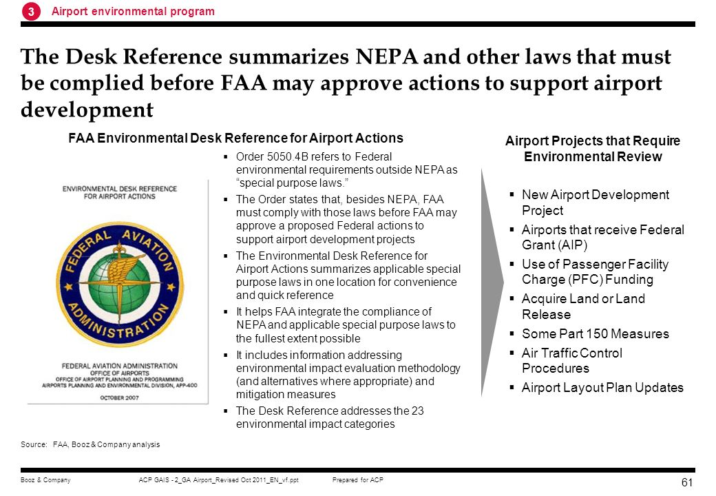 Prepared for ACPACP GAIS - 2_GA Airport_Revised Oct 2011_EN_vf.pptBooz & Company 60 FAAs Airport Environmental Program helps airports implement the NEPA and other Federal environmental laws and regulations National policies –National Environmental Policy Act (NEPA) –Clean Air Act –CEQ Regulations Implementing NEPA –DOT Order 5610.1C, Procedures for Considering Environmental Impacts FAA policies and regulations –FAA Order 1050.1E Environmental Impacts: Policies and Procedures –FAA Order 5050.4B, National Environmental Policy Act (NEPA) Implementing Instructions for Airport Actions –14 CFR part 150, Airport Noise Compatibility Planning –FA Advisory Circulars and guidance documents (e.g.