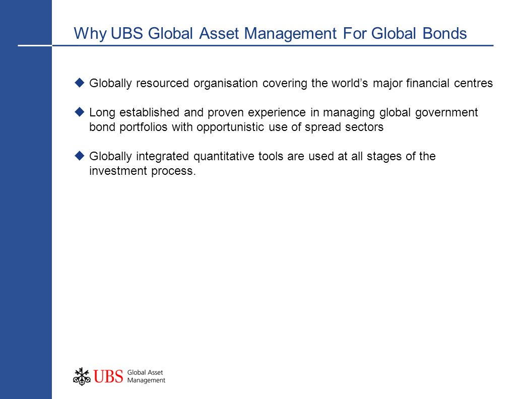 Why UBS Global Asset Management For Global Bonds Globally resourced organisation covering the worlds major financial centres Long established and prov