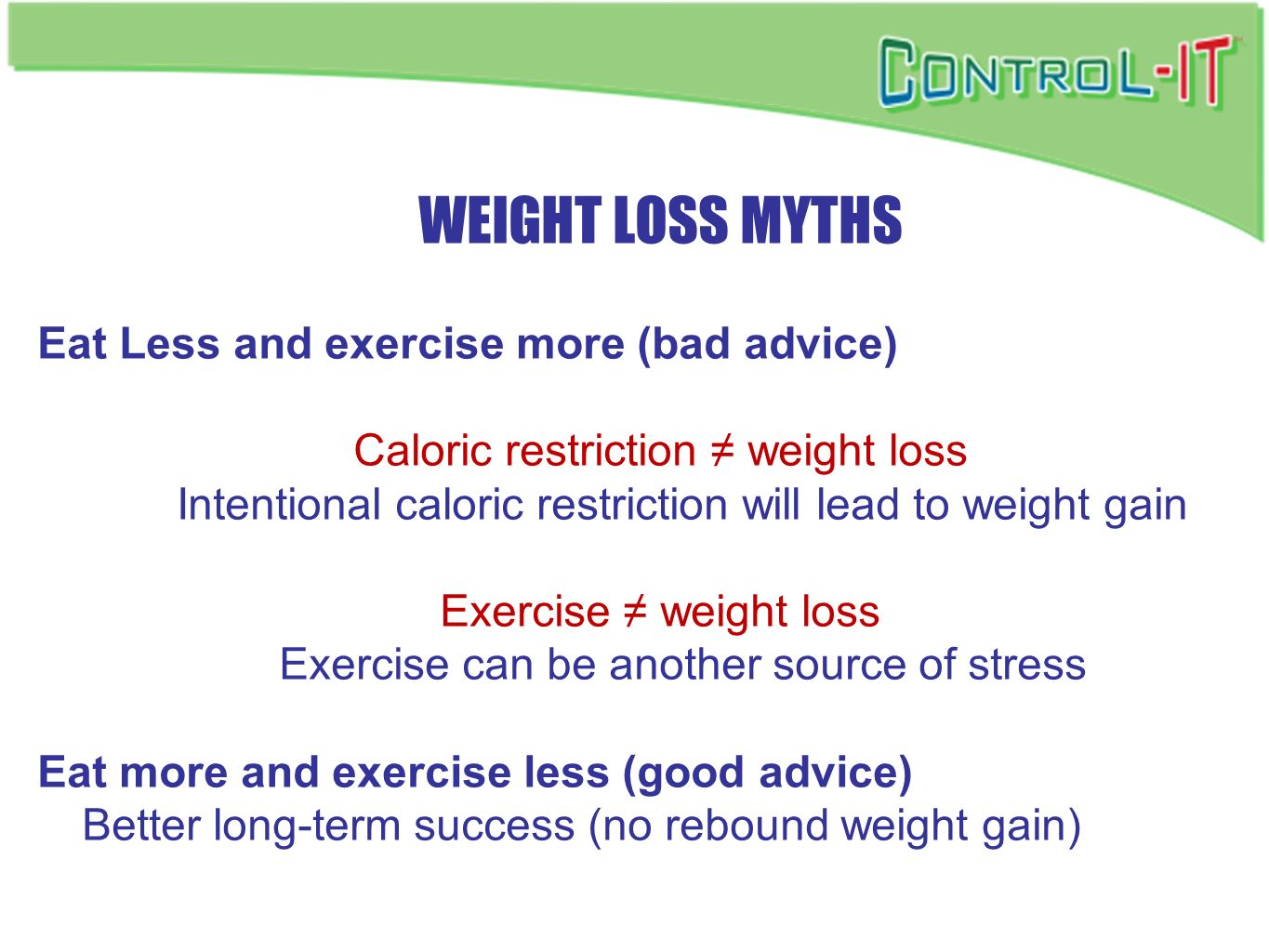 WEIGHT LOSS MYTHS Eat Less and exercise more (bad advice) Caloric restriction weight loss Intentional caloric restriction will lead to weight gain Exe