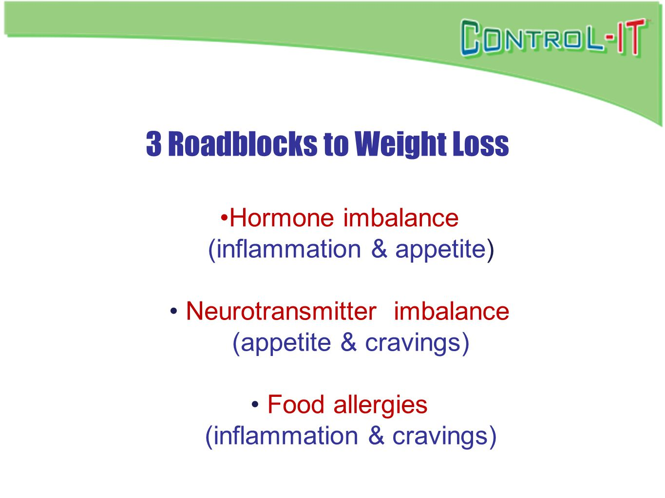 3 Roadblocks to Weight Loss Hormone imbalance (inflammation & appetite) Neurotransmitter imbalance (appetite & cravings) Food allergies (inflammation