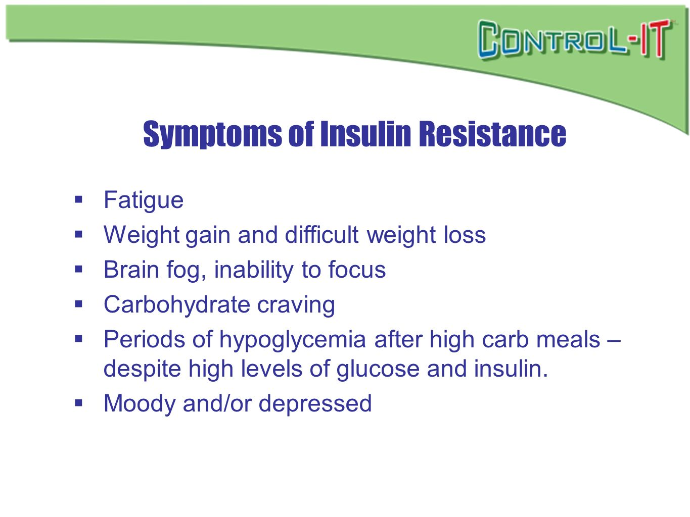Symptoms of Insulin Resistance Fatigue Weight gain and difficult weight loss Brain fog, inability to focus Carbohydrate craving Periods of hypoglycemi